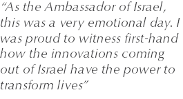 """As the Ambassador of Israel, this was a very emotional day. I was proud to witness first-hand how the innovations coming out of Israel have the power to transform lives"""